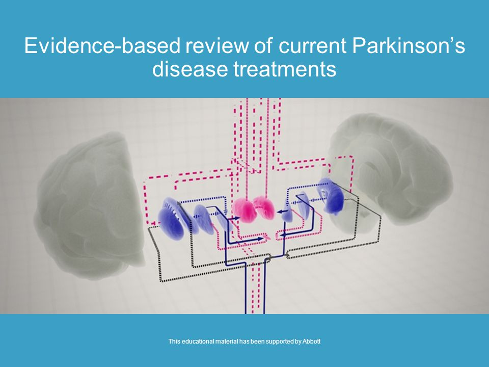 Evidence-based review of current Parkinson's disease treatments This educational material has been supported by Abbott