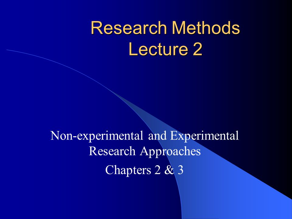 Research Methods Lecture 2 Non-experimental and Experimental Research Approaches Chapters 2 & 3