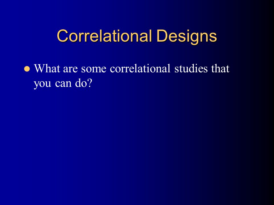 Correlational Designs What are some correlational studies that you can do?