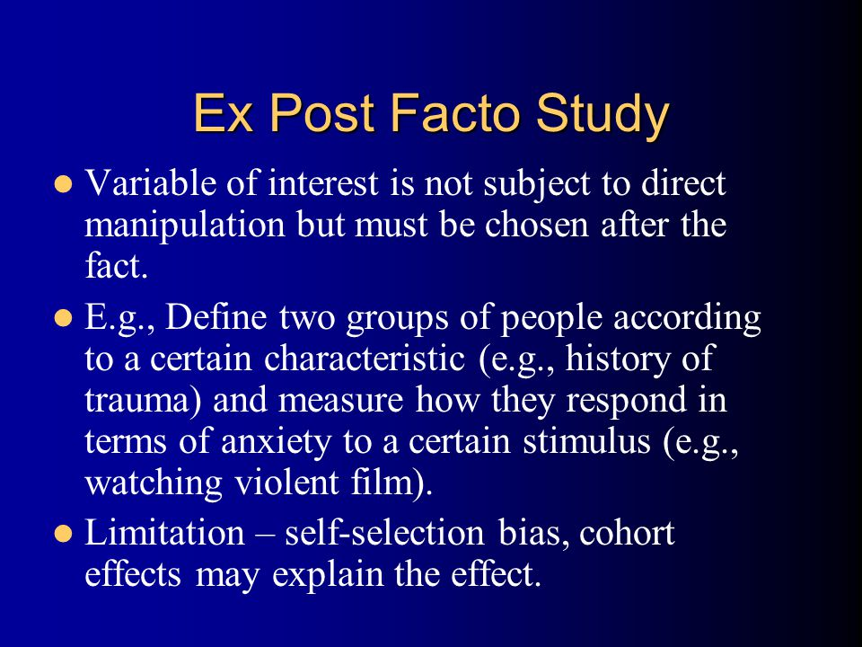 Ex Post Facto Study Variable of interest is not subject to direct manipulation but must be chosen after the fact.