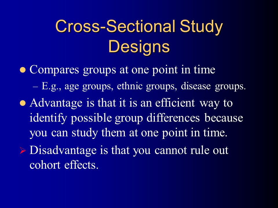 Cross-Sectional Study Designs Compares groups at one point in time – E.g., age groups, ethnic groups, disease groups.