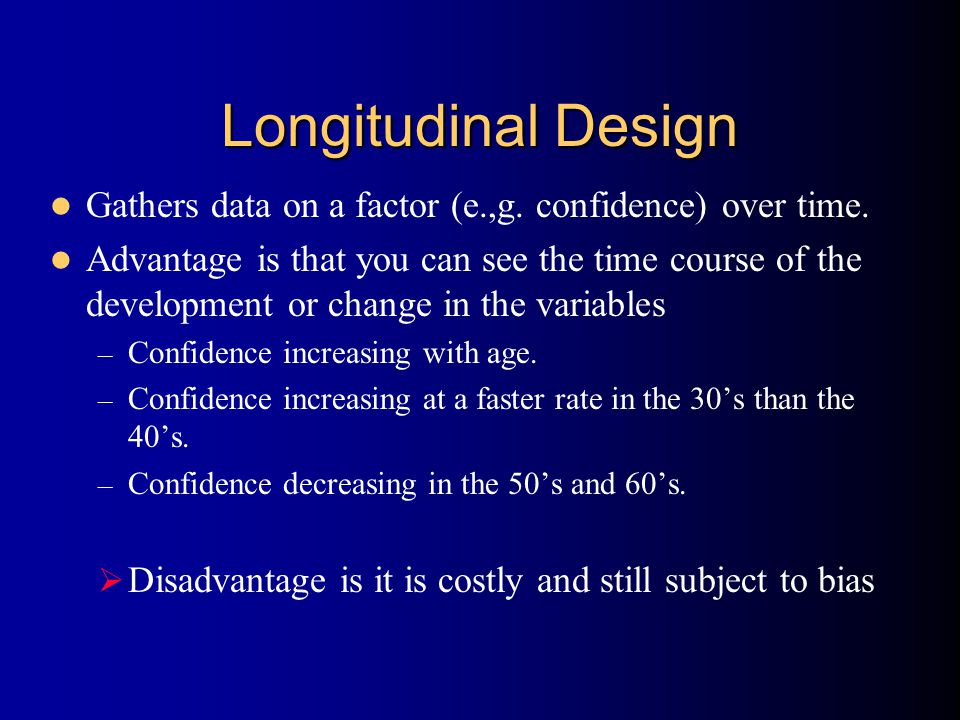 Longitudinal Design Gathers data on a factor (e.,g. confidence) over time. Advantage is that you can see the time course of the development or change