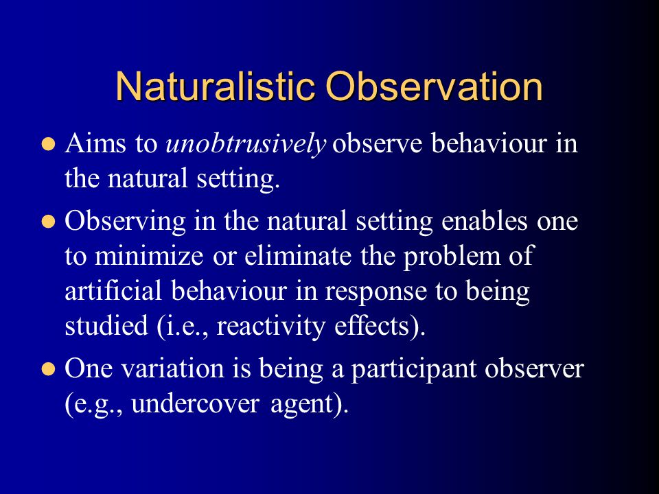 Naturalistic Observation Aims to unobtrusively observe behaviour in the natural setting.