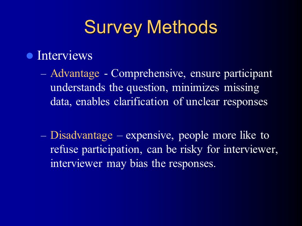 Survey Methods Interviews – Advantage - Comprehensive, ensure participant understands the question, minimizes missing data, enables clarification of unclear responses – Disadvantage – expensive, people more like to refuse participation, can be risky for interviewer, interviewer may bias the responses.