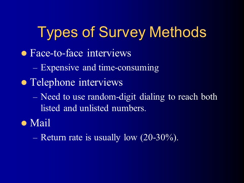 Types of Survey Methods Face-to-face interviews – Expensive and time-consuming Telephone interviews – Need to use random-digit dialing to reach both listed and unlisted numbers.