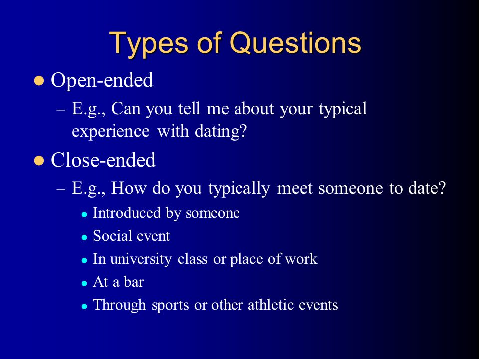 Types of Questions Open-ended – E.g., Can you tell me about your typical experience with dating? Close-ended – E.g., How do you typically meet someone