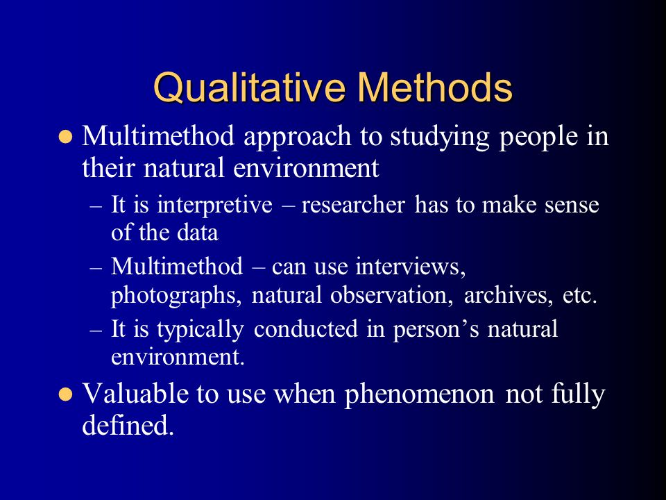 Qualitative Methods Multimethod approach to studying people in their natural environment – It is interpretive – researcher has to make sense of the data – Multimethod – can use interviews, photographs, natural observation, archives, etc.