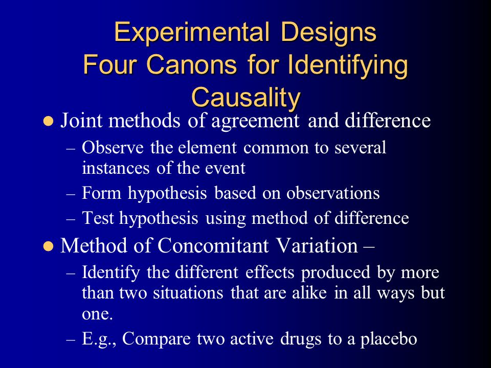 Experimental Designs Four Canons for Identifying Causality Joint methods of agreement and difference – Observe the element common to several instances of the event – Form hypothesis based on observations – Test hypothesis using method of difference Method of Concomitant Variation – – Identify the different effects produced by more than two situations that are alike in all ways but one.