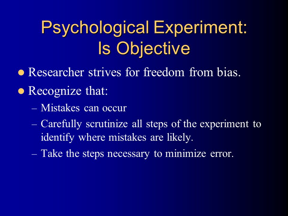 Psychological Experiment: Is Objective Researcher strives for freedom from bias. Recognize that: – Mistakes can occur – Carefully scrutinize all steps