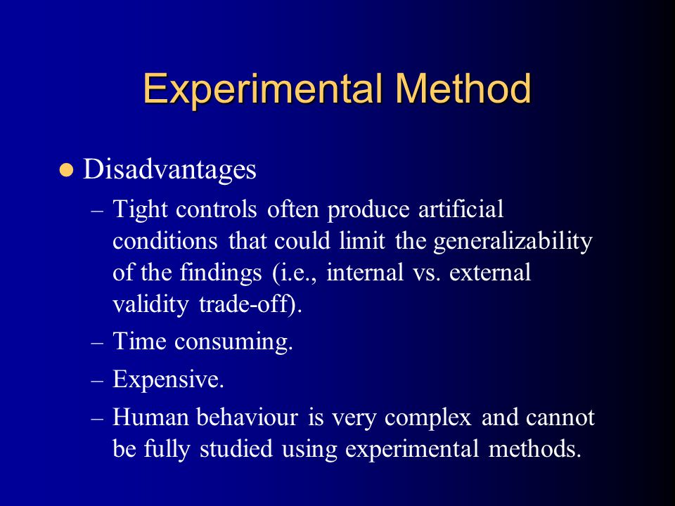 Experimental Method Disadvantages – Tight controls often produce artificial conditions that could limit the generalizability of the findings (i.e., internal vs.
