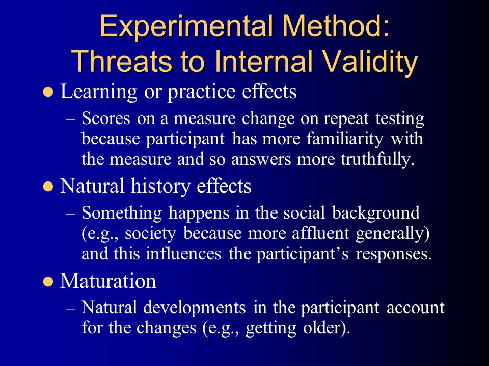 Experimental Method: Threats to Internal Validity Learning or practice effects – Scores on a measure change on repeat testing because participant has more familiarity with the measure and so answers more truthfully.