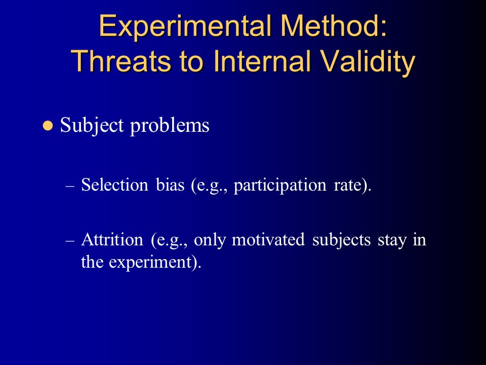 Experimental Method: Threats to Internal Validity Subject problems – Selection bias (e.g., participation rate). – Attrition (e.g., only motivated subj