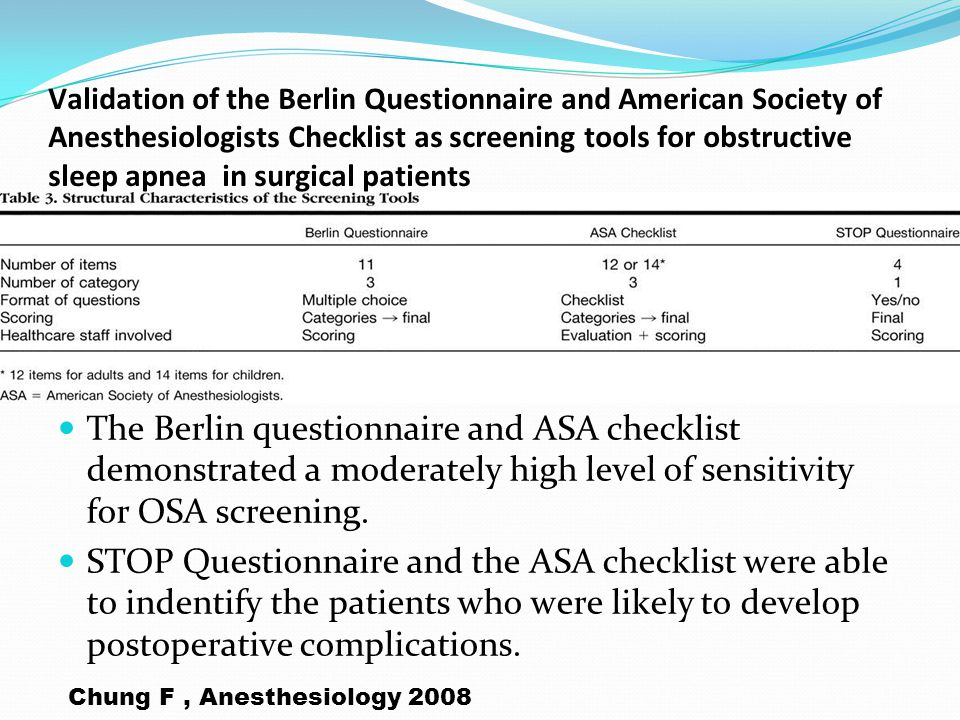 Validation of the Berlin Questionnaire and American Society of Anesthesiologists Checklist as screening tools for obstructive sleep apnea in surgical patients The Berlin questionnaire and ASA checklist demonstrated a moderately high level of sensitivity for OSA screening.