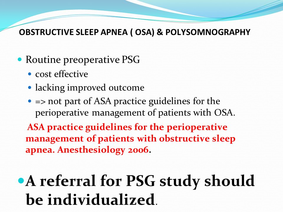 OBSTRUCTIVE SLEEP APNEA ( OSA) & POLYSOMNOGRAPHY Routine preoperative PSG cost effective lacking improved outcome => not part of ASA practice guidelines for the perioperative management of patients with OSA.