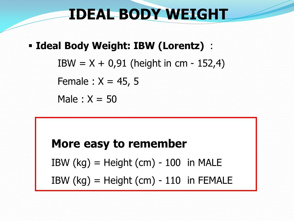 IDEAL BODY WEIGHT  Ideal Body Weight: IBW (Lorentz) : IBW = X + 0,91 (height in cm - 152,4) Female : X = 45, 5 Male : X = 50 More easy to remember IBW (kg) = Height (cm) - 100 in MALE IBW (kg) = Height (cm) - 110 in FEMALE