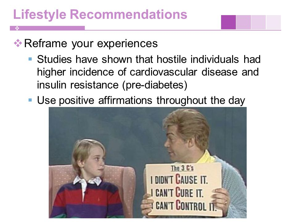 Lifestyle Recommendations  Reframe your experiences  Studies have shown that hostile individuals had higher incidence of cardiovascular disease and insulin resistance (pre-diabetes)  Use positive affirmations throughout the day