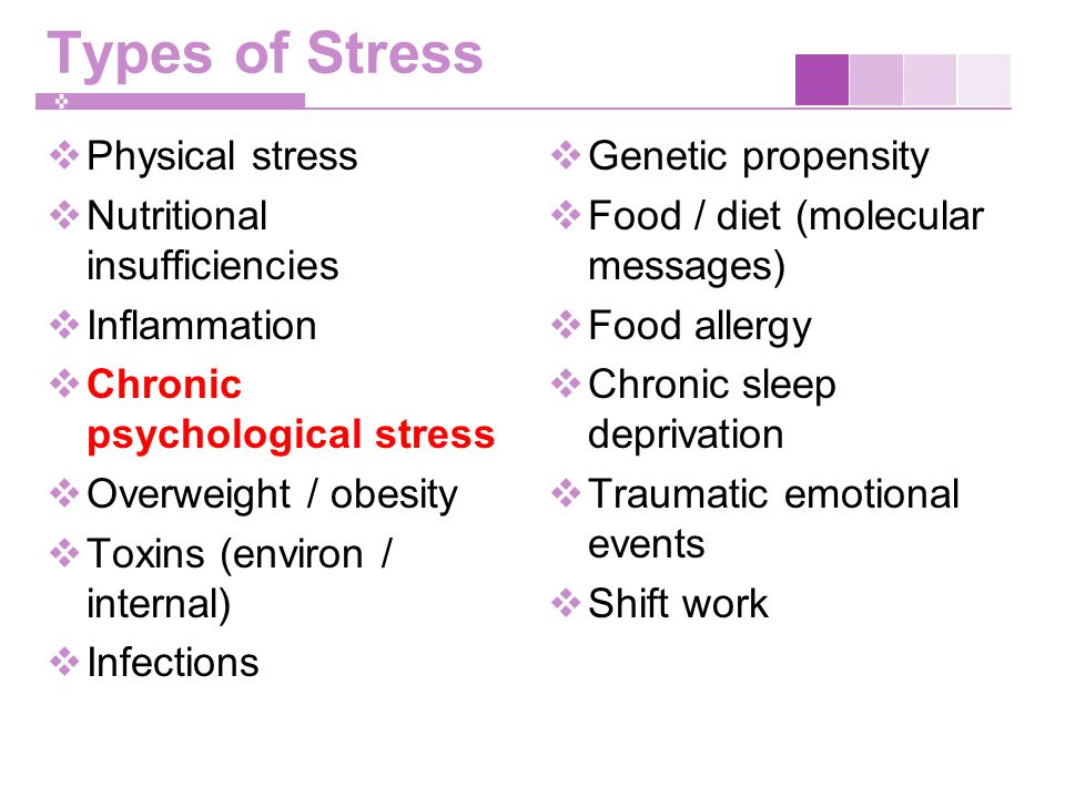 Types of Stress  Physical stress  Nutritional insufficiencies  Inflammation  Chronic psychological stress  Overweight / obesity  Toxins (environ / internal)  Infections  Genetic propensity  Food / diet (molecular messages)  Food allergy  Chronic sleep deprivation  Traumatic emotional events  Shift work