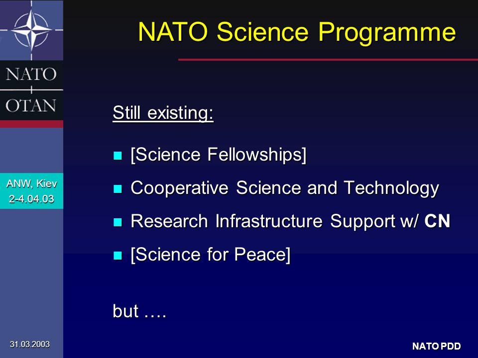 ANW, Kiev 2-4.04.03 31.03.2003 NATO PDD Still existing: n [Science Fellowships] n Cooperative Science and Technology n Research Infrastructure Support