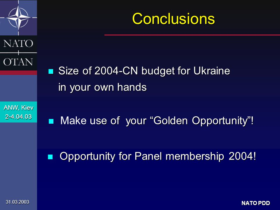 ANW, Kiev 2-4.04.03 31.03.2003 NATO PDD n Size of 2004-CN budget for Ukraine in your own hands Conclusions se of your Golden Opportunity .