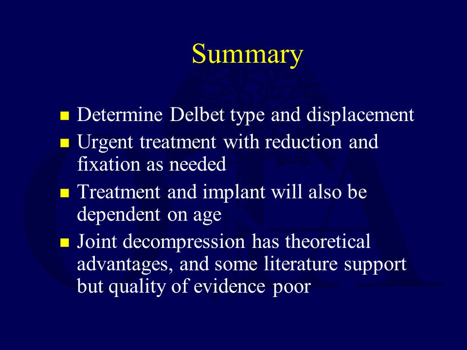 Summary Determine Delbet type and displacement Urgent treatment with reduction and fixation as needed Treatment and implant will also be dependent on