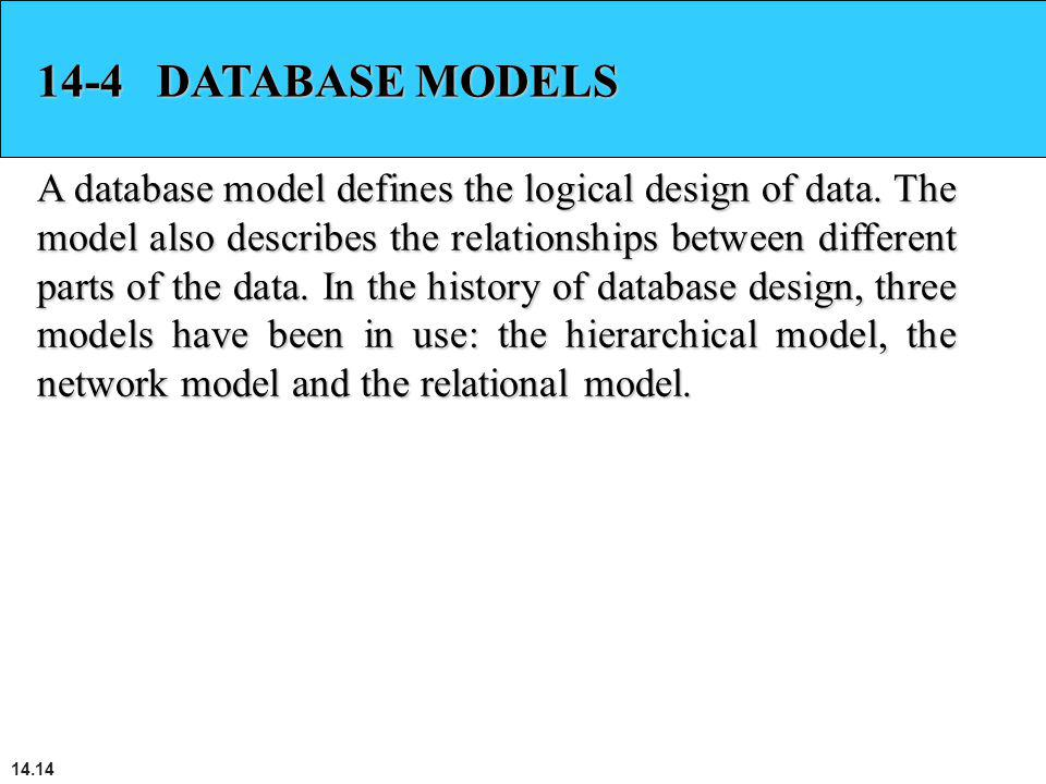 14.14 14-4 DATABASE MODELS A database model defines the logical design of data. The model also describes the relationships between different parts of