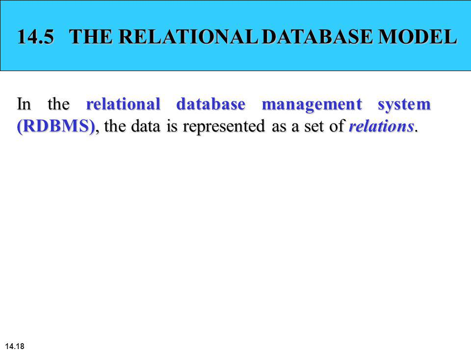 14.18 14.5 THE RELATIONAL DATABASE MODEL In the relational database management system (RDBMS), the data is represented as a set of relations.