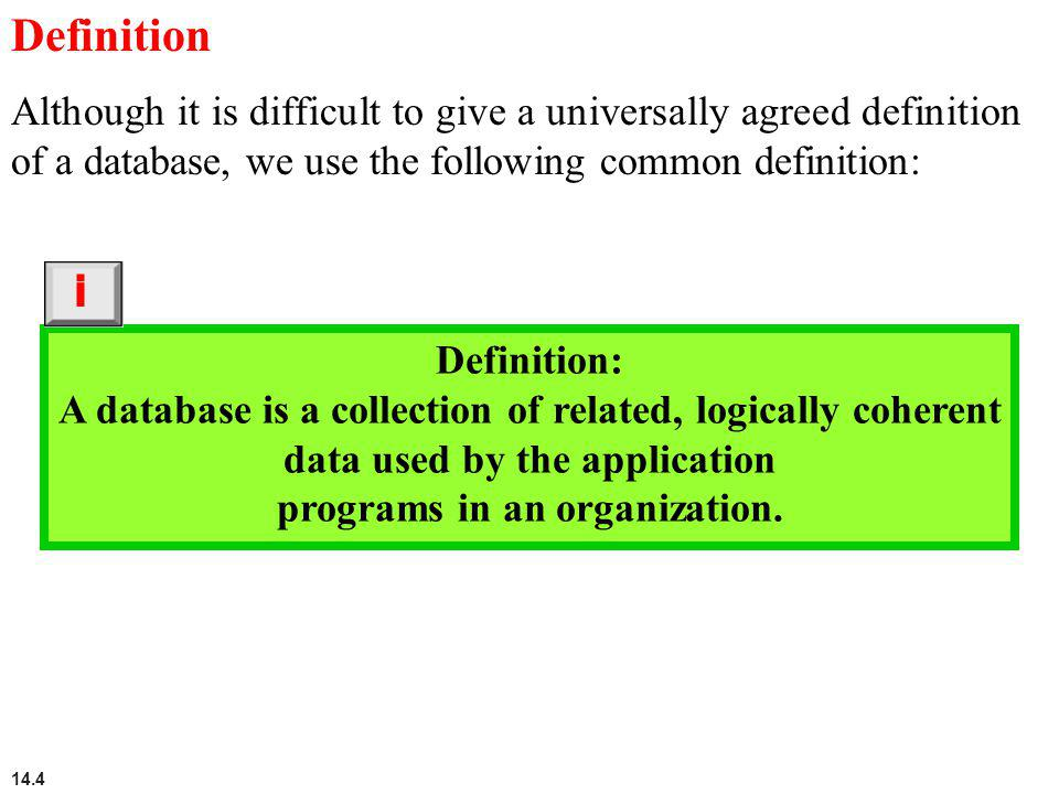 14.4 Definition Although it is difficult to give a universally agreed definition of a database, we use the following common definition: Definition: A