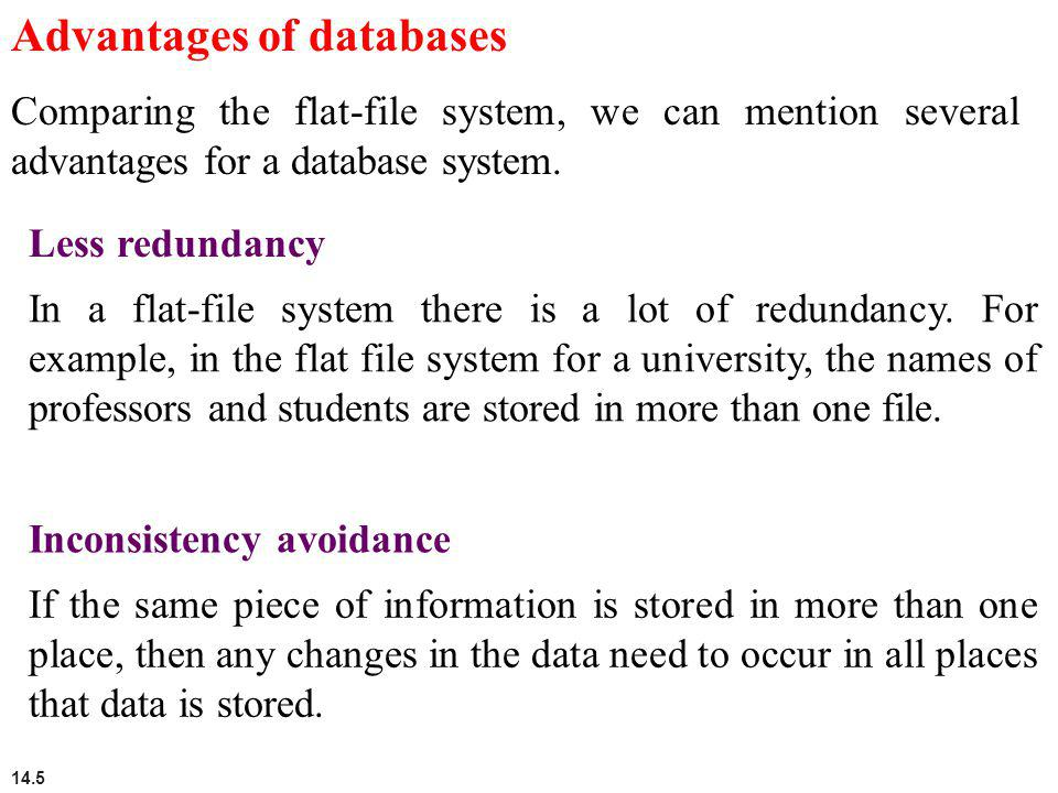 14.5 Advantages of databases Comparing the flat-file system, we can mention several advantages for a database system. Less redundancy In a flat-file s