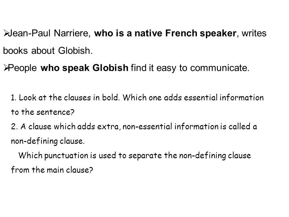  Jean-Paul Narriere, who is a native French speaker, writes books about Globish.  People who speak Globish find it easy to communicate. 1. Look at t