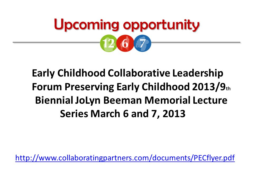 Upcoming opportunity Early Childhood Collaborative Leadership Forum Preserving Early Childhood 2013/9 th Biennial JoLyn Beeman Memorial Lecture Series March 6 and 7, 2013 http://www.collaboratingpartners.com/documents/PECflyer.pdf