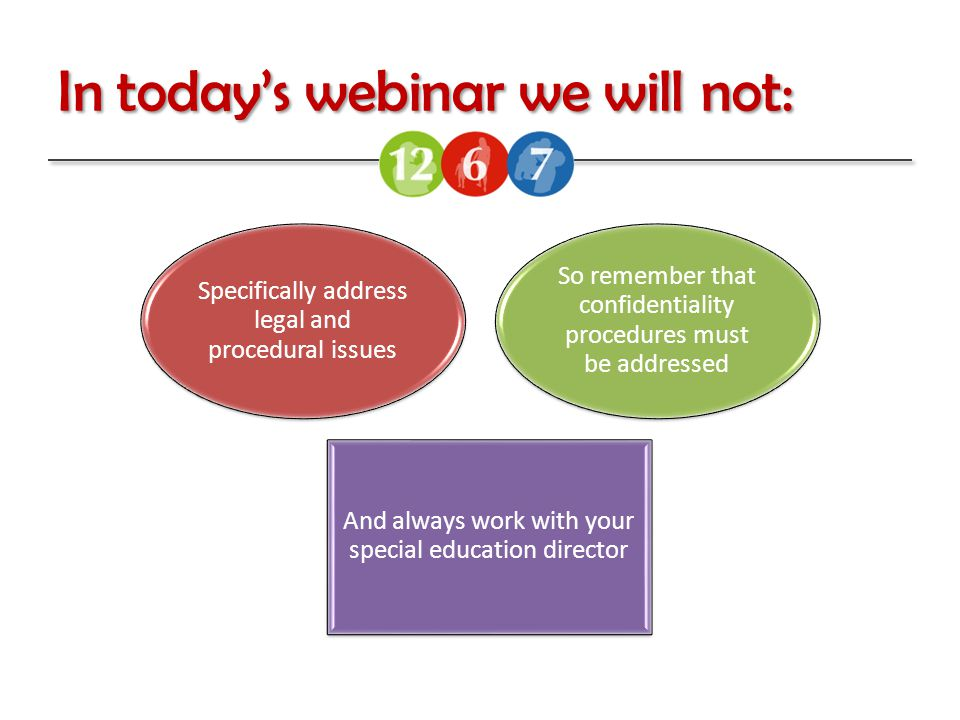 In today's webinar we will not: Specifically address legal and procedural issues So remember that confidentiality procedures must be addressed And always work with your special education director