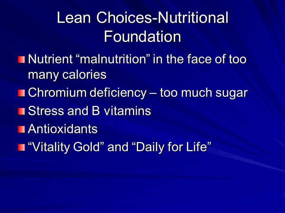 Lean Choices-Nutritional Foundation Nutrient malnutrition in the face of too many calories Chromium deficiency – too much sugar Stress and B vitamins Antioxidants Vitality Gold and Daily for Life