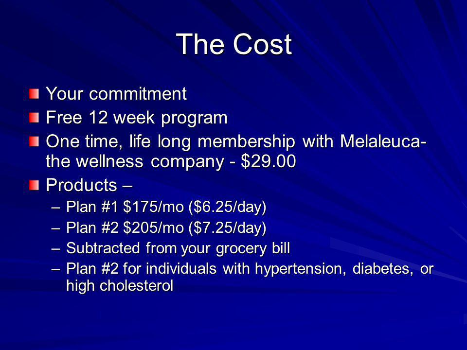 The Cost Your commitment Free 12 week program One time, life long membership with Melaleuca- the wellness company - $29.00 Products – –Plan #1 $175/mo ($6.25/day) –Plan #2 $205/mo ($7.25/day) –Subtracted from your grocery bill –Plan #2 for individuals with hypertension, diabetes, or high cholesterol