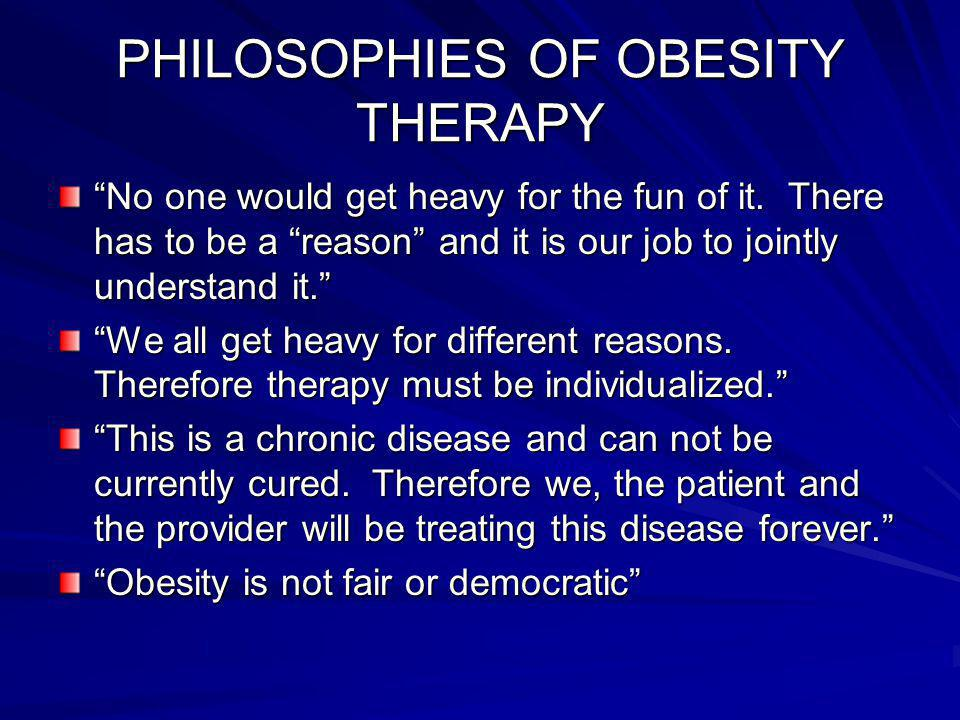 PHILOSOPHIES OF OBESITY THERAPY No one would get heavy for the fun of it.