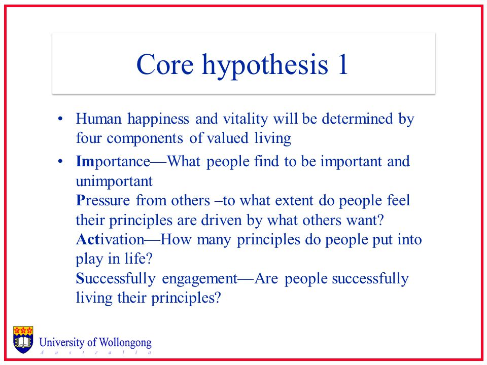 Core hypothesis 1 Human happiness and vitality will be determined by four components of valued living Importance—What people find to be important and unimportant Pressure from others –to what extent do people feel their principles are driven by what others want.
