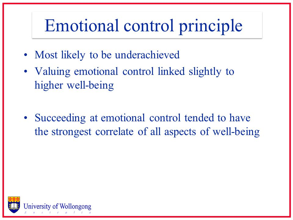 Emotional control principle Most likely to be underachieved Valuing emotional control linked slightly to higher well-being Succeeding at emotional control tended to have the strongest correlate of all aspects of well-being