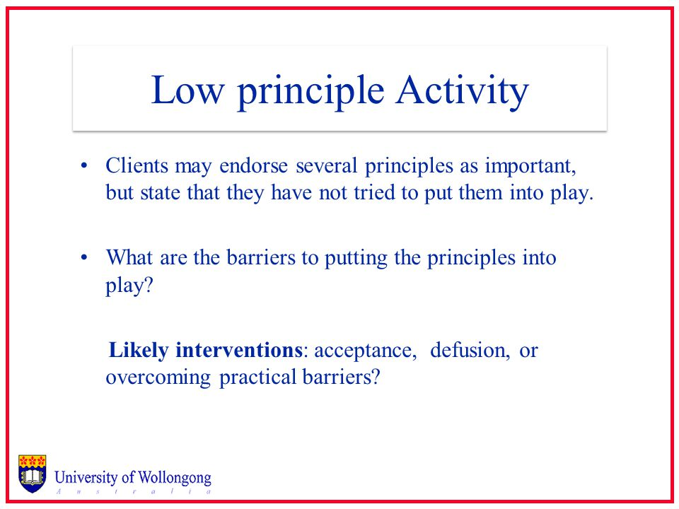 Low principle Activity Clients may endorse several principles as important, but state that they have not tried to put them into play.