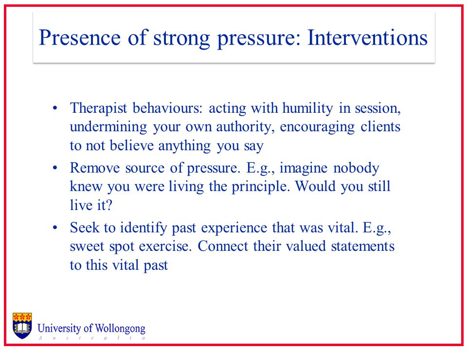 Presence of strong pressure: Interventions Therapist behaviours: acting with humility in session, undermining your own authority, encouraging clients to not believe anything you say Remove source of pressure.
