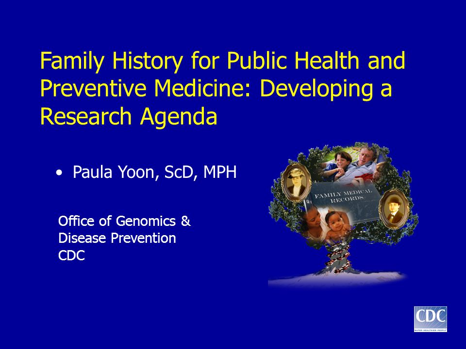 Family History for Public Health and Preventive Medicine: Developing a Research Agenda Paula Yoon, ScD, MPH Office of Genomics & Disease Prevention CD