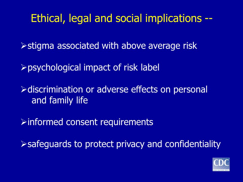 Ethical, legal and social implications --  stigma associated with above average risk  psychological impact of risk label  discrimination or adverse