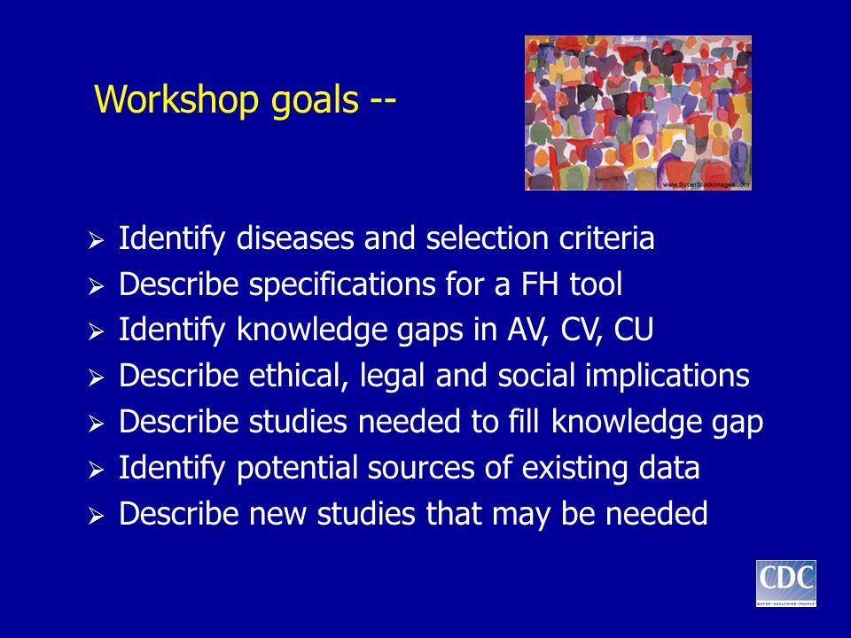 Workshop goals --  Identify diseases and selection criteria  Describe specifications for a FH tool  Identify knowledge gaps in AV, CV, CU  Describe ethical, legal and social implications  Describe studies needed to fill knowledge gap  Identify potential sources of existing data  Describe new studies that may be needed