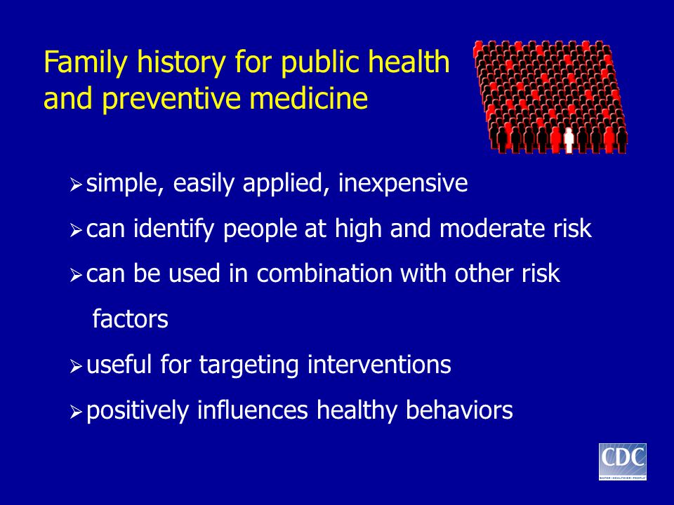 Family history for public health and preventive medicine  simple, easily applied, inexpensive  can identify people at high and moderate risk  can b