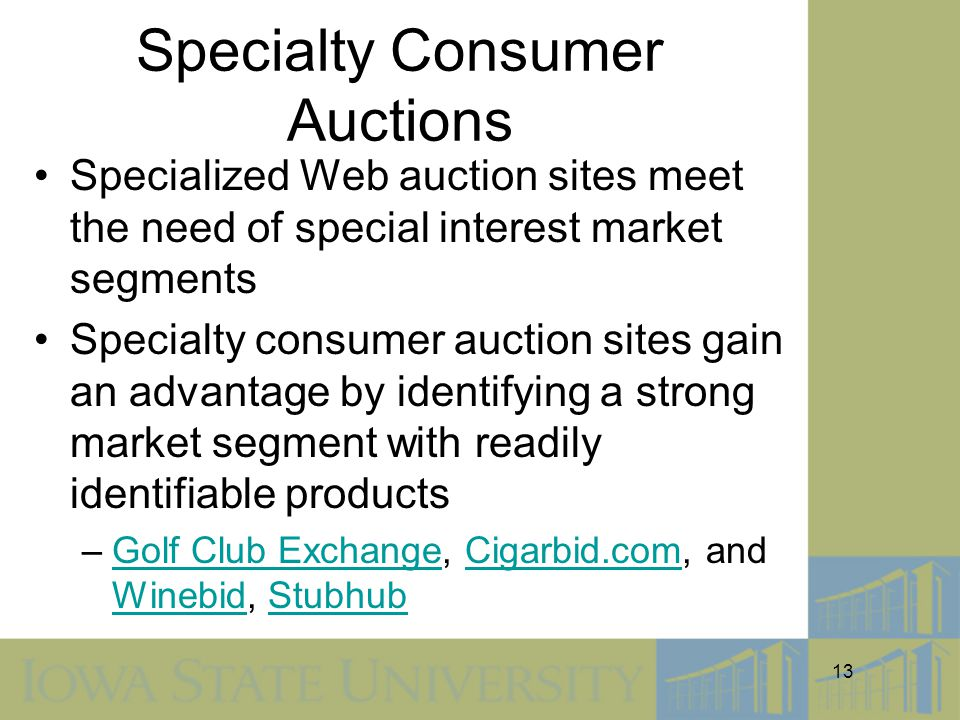 13 Specialty Consumer Auctions Specialized Web auction sites meet the need of special interest market segments Specialty consumer auction sites gain an advantage by identifying a strong market segment with readily identifiable products –Golf Club Exchange, Cigarbid.com, and Winebid, StubhubGolf Club ExchangeCigarbid.com WinebidStubhub