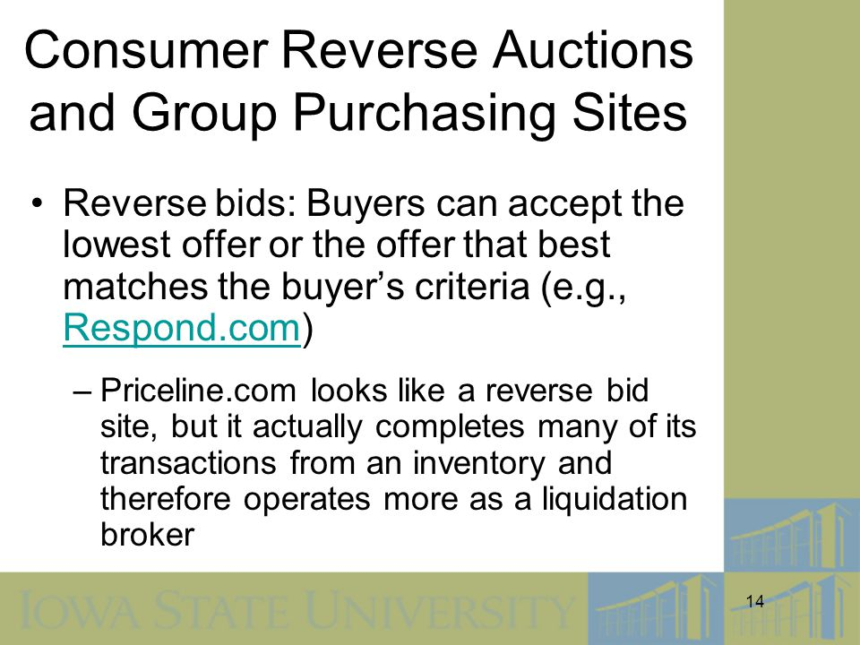 14 Consumer Reverse Auctions and Group Purchasing Sites Reverse bids: Buyers can accept the lowest offer or the offer that best matches the buyer's criteria (e.g., Respond.com) Respond.com –Priceline.com looks like a reverse bid site, but it actually completes many of its transactions from an inventory and therefore operates more as a liquidation broker