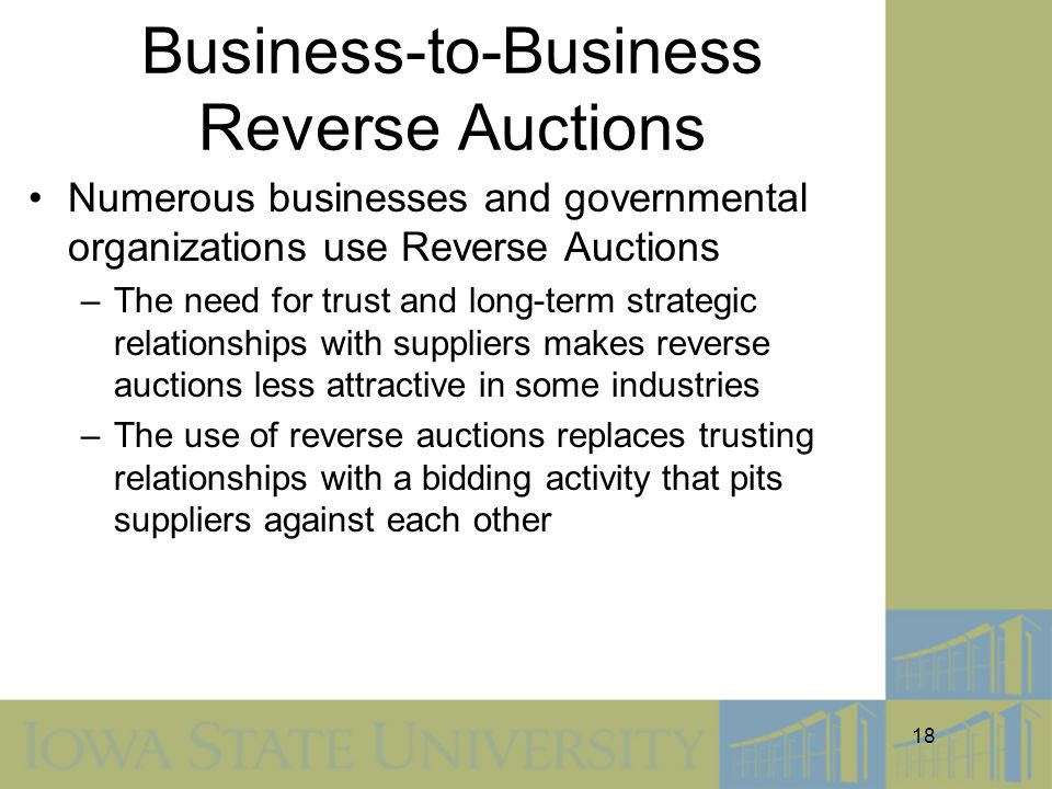 18 Business-to-Business Reverse Auctions Numerous businesses and governmental organizations use Reverse Auctions –The need for trust and long-term strategic relationships with suppliers makes reverse auctions less attractive in some industries –The use of reverse auctions replaces trusting relationships with a bidding activity that pits suppliers against each other