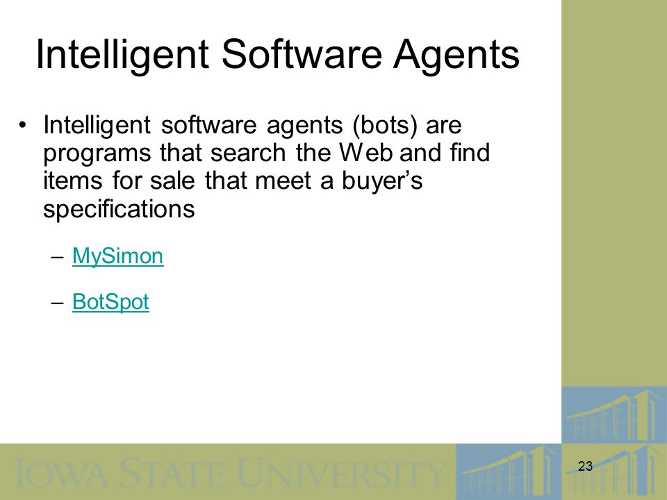 23 Intelligent Software Agents Intelligent software agents (bots) are programs that search the Web and find items for sale that meet a buyer's specifications –MySimonMySimon –BotSpotBotSpot