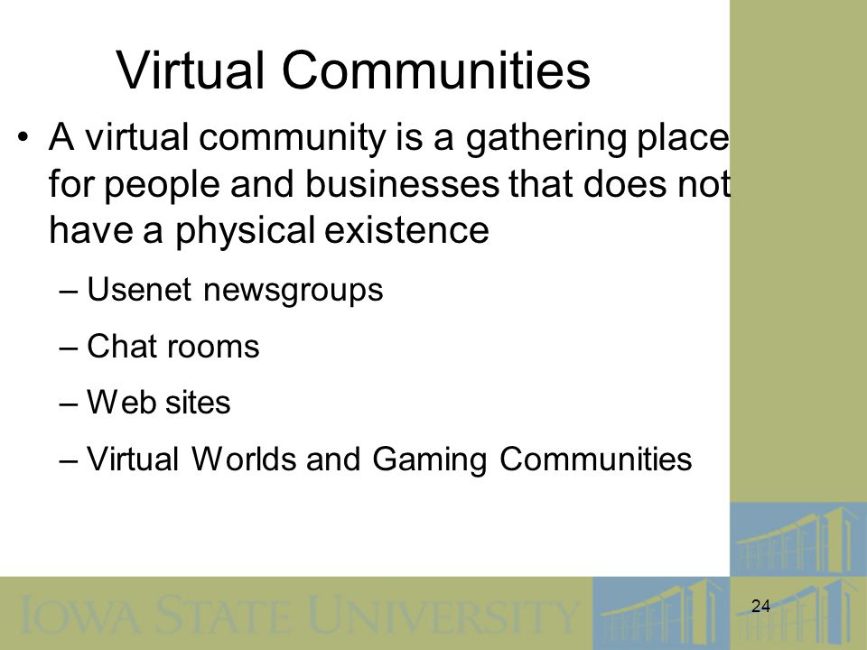 24 Virtual Communities A virtual community is a gathering place for people and businesses that does not have a physical existence –Usenet newsgroups –Chat rooms –Web sites –Virtual Worlds and Gaming Communities