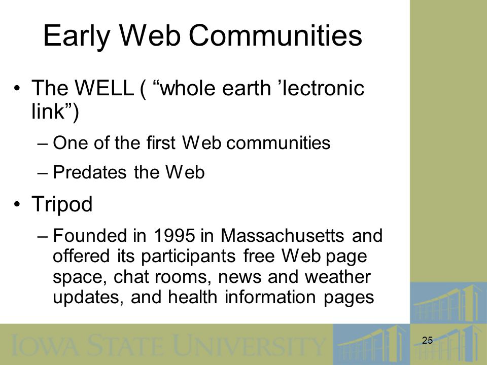 25 Early Web Communities The WELL ( whole earth 'lectronic link ) –One of the first Web communities –Predates the Web Tripod –Founded in 1995 in Massachusetts and offered its participants free Web page space, chat rooms, news and weather updates, and health information pages