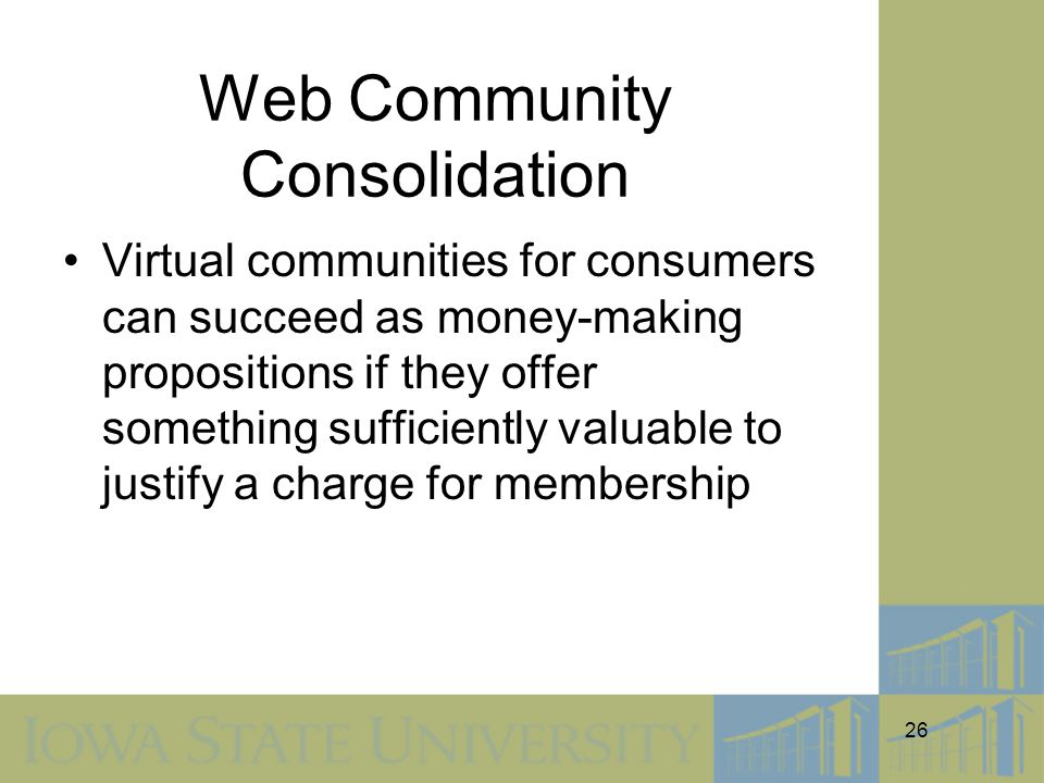 26 Web Community Consolidation Virtual communities for consumers can succeed as money-making propositions if they offer something sufficiently valuable to justify a charge for membership