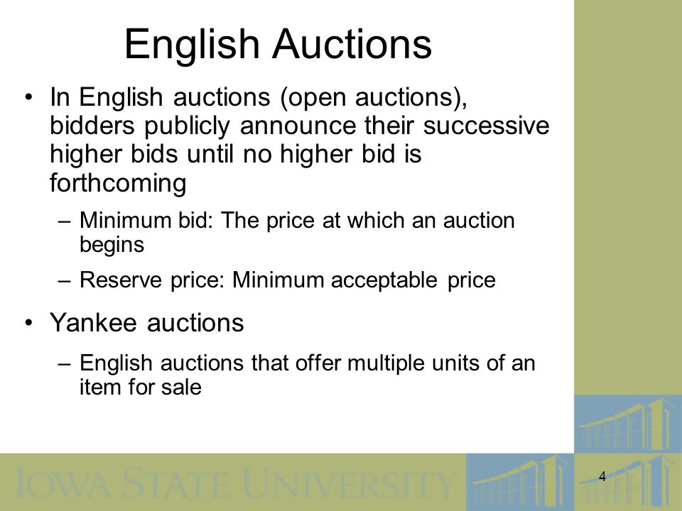 4 English Auctions In English auctions (open auctions), bidders publicly announce their successive higher bids until no higher bid is forthcoming –Minimum bid: The price at which an auction begins –Reserve price: Minimum acceptable price Yankee auctions –English auctions that offer multiple units of an item for sale